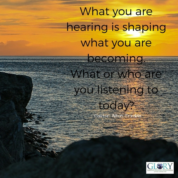 What you are hearing is shaping what you are becoming.What or who are you listening to_ 2