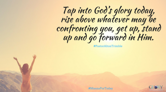 Tap into God_s glory today, my friend. Rise above whatever may be confronting you, speak those words inspired by none other than Him,